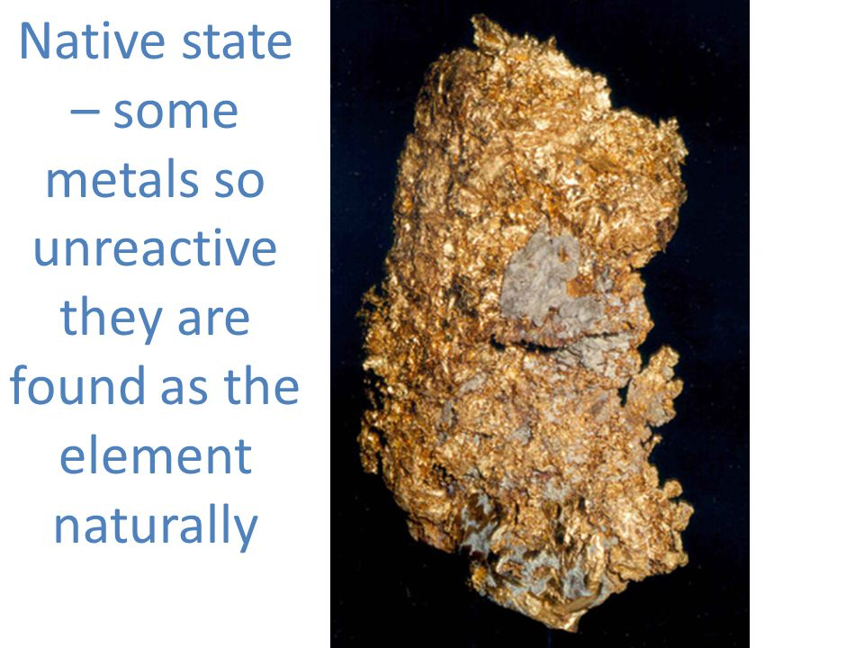 Native state – some metals so unreactive they are found as the element naturally