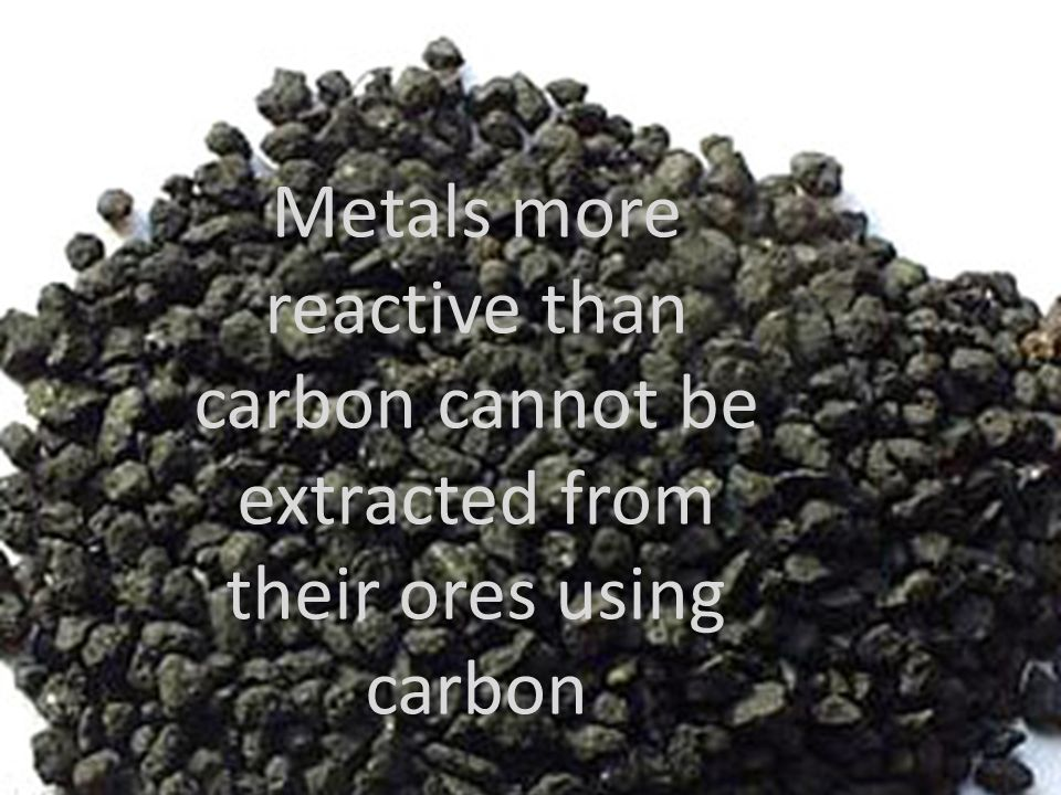 Metals more reactive than carbon cannot be extracted from their ores using carbon