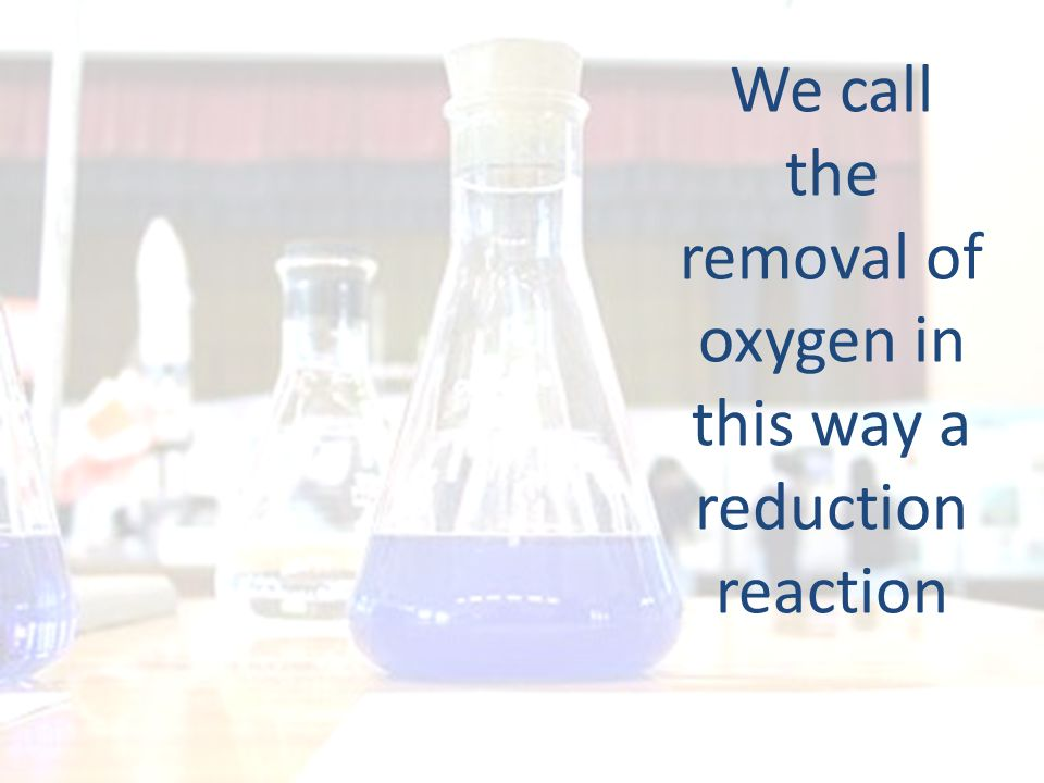 We call the removal of oxygen in this way a reduction reaction