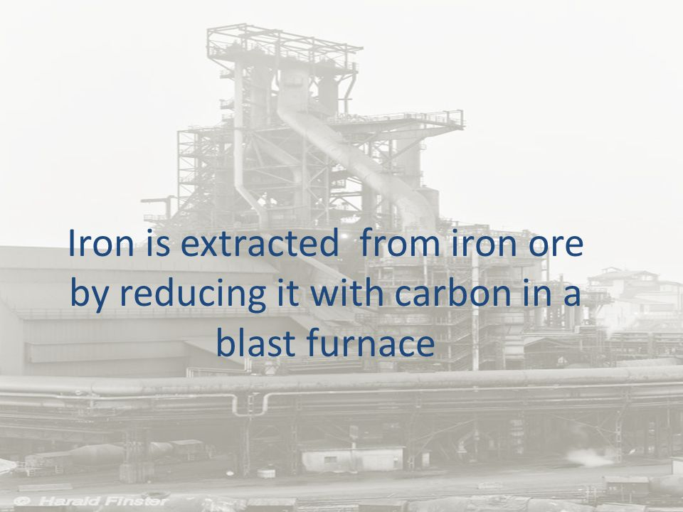 Iron is extracted from iron ore by reducing it with carbon in a blast furnace