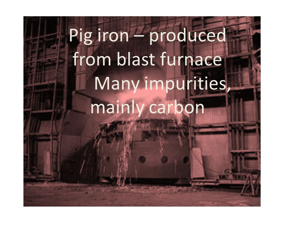 Pig iron – produced from blast furnace Many impurities, mainly carbon