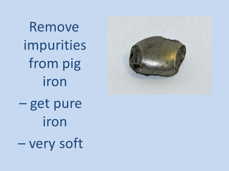 Remove impurities from pig iron – get pure iron – very soft