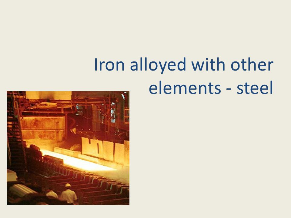 Iron alloyed with other elements - steel