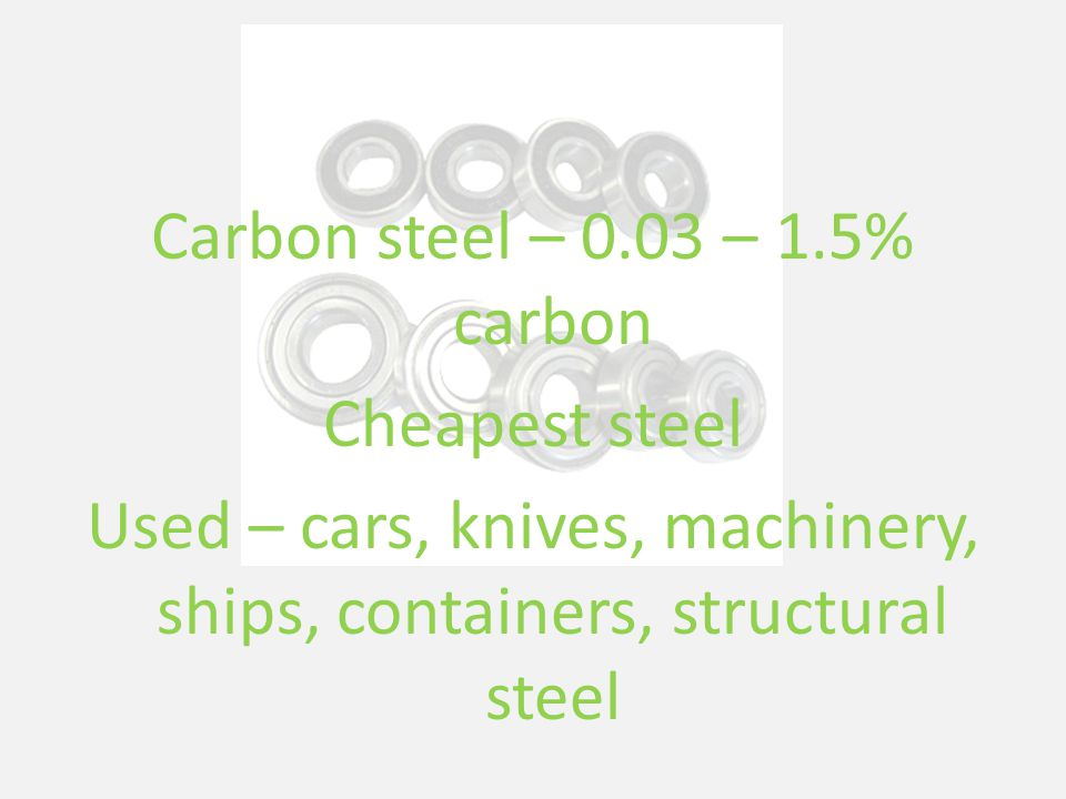 Carbon steel – 0.03 – 1.5% carbon Cheapest steel Used – cars, knives, machinery, ships, containers, structural steel