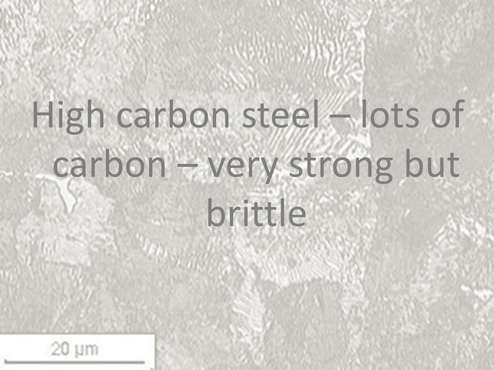 High carbon steel – lots of carbon – very strong but brittle