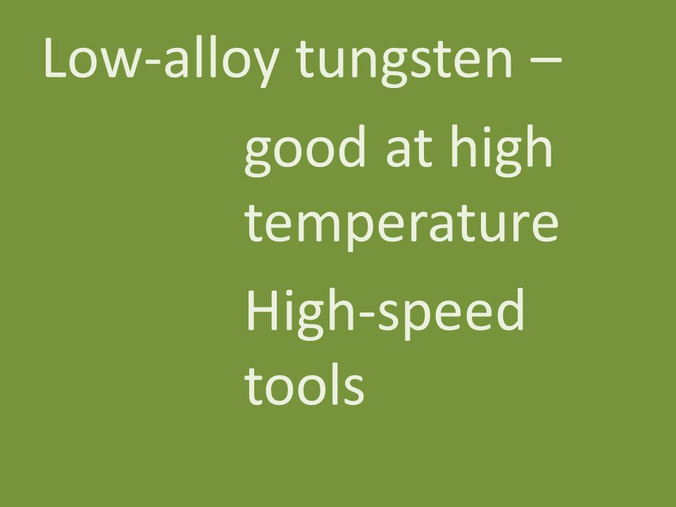 Low-alloy tungsten – good at high temperature High-speed tools