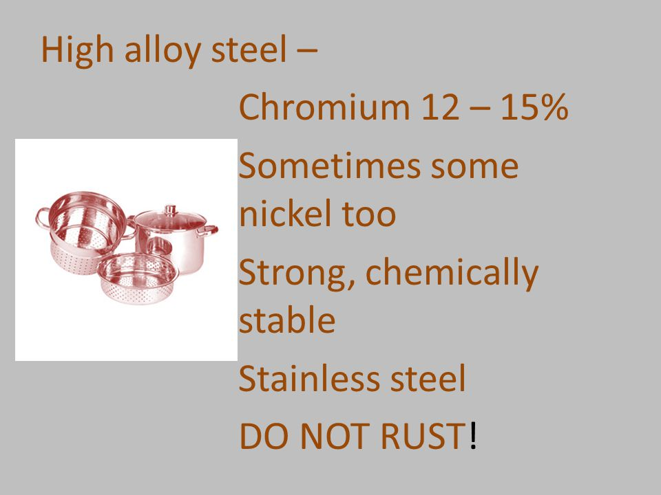 High alloy steel – Chromium 12 – 15% Sometimes some nickel too Strong, chemically stable Stainless steel DO NOT RUST!