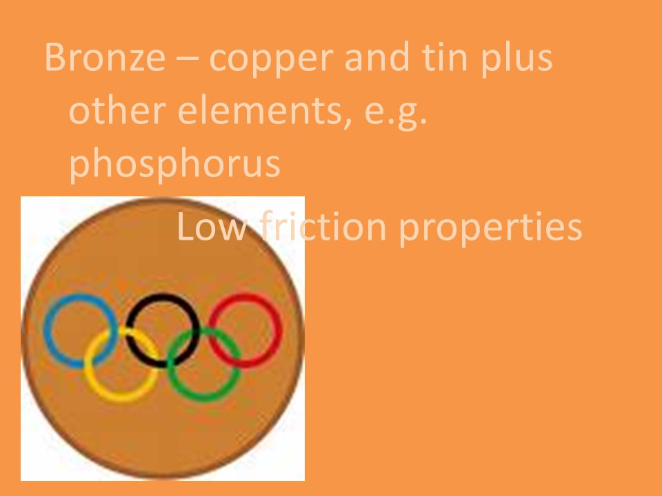 Bronze – copper and tin plus other elements, e. g