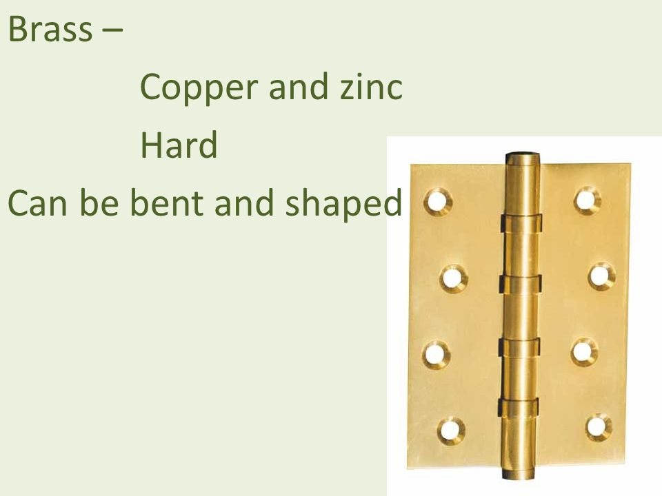 Brass – Copper and zinc Hard Can be bent and shaped