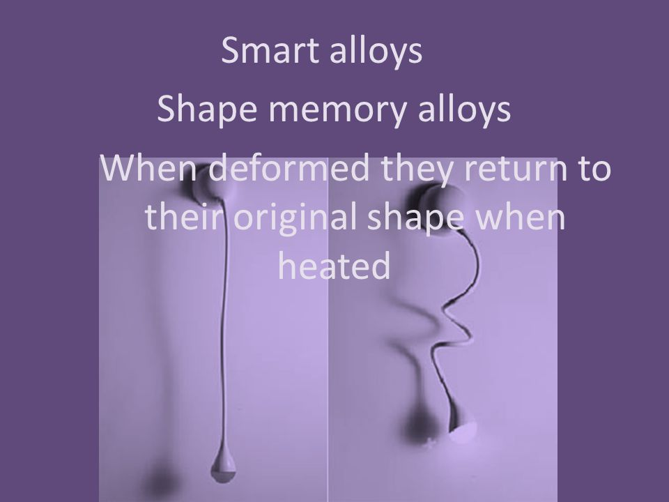 Smart alloys Shape memory alloys When deformed they return to their original shape when heated