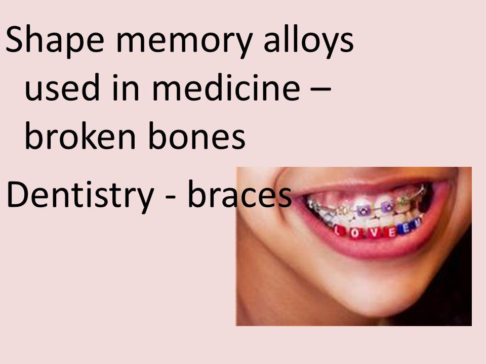 Shape memory alloys used in medicine – broken bones Dentistry - braces