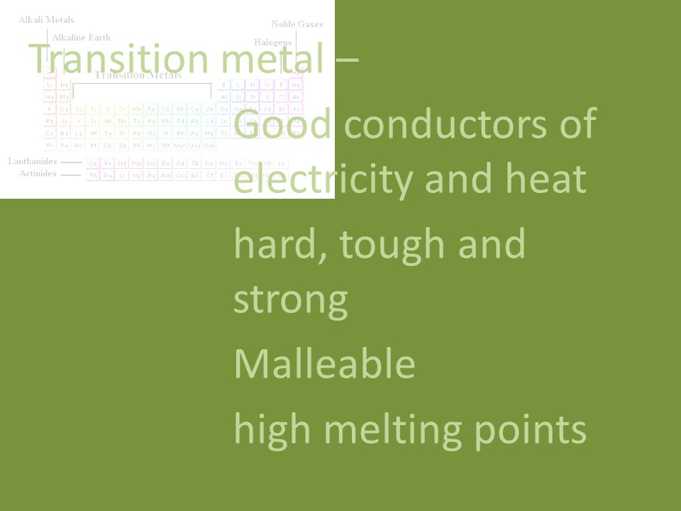 Transition metal – Good conductors of electricity and heat hard, tough and strong Malleable high melting points
