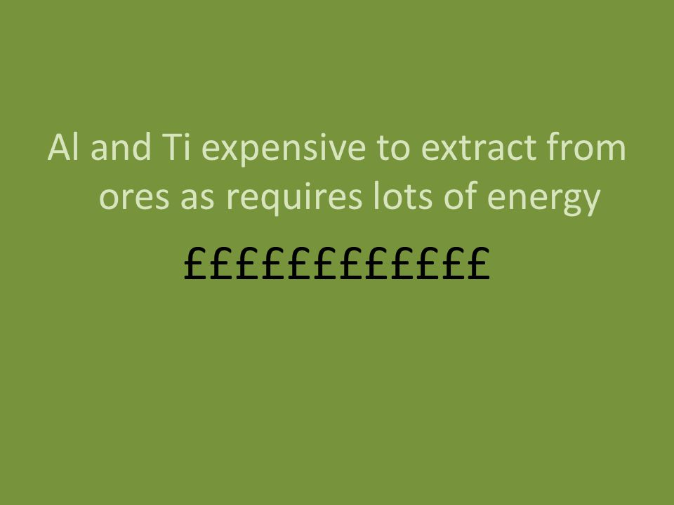 Al and Ti expensive to extract from ores as requires lots of energy