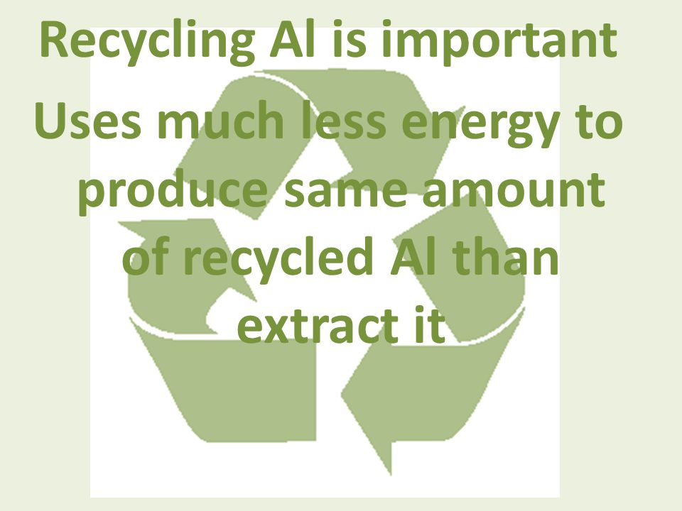 Recycling Al is important Uses much less energy to produce same amount of recycled Al than extract it