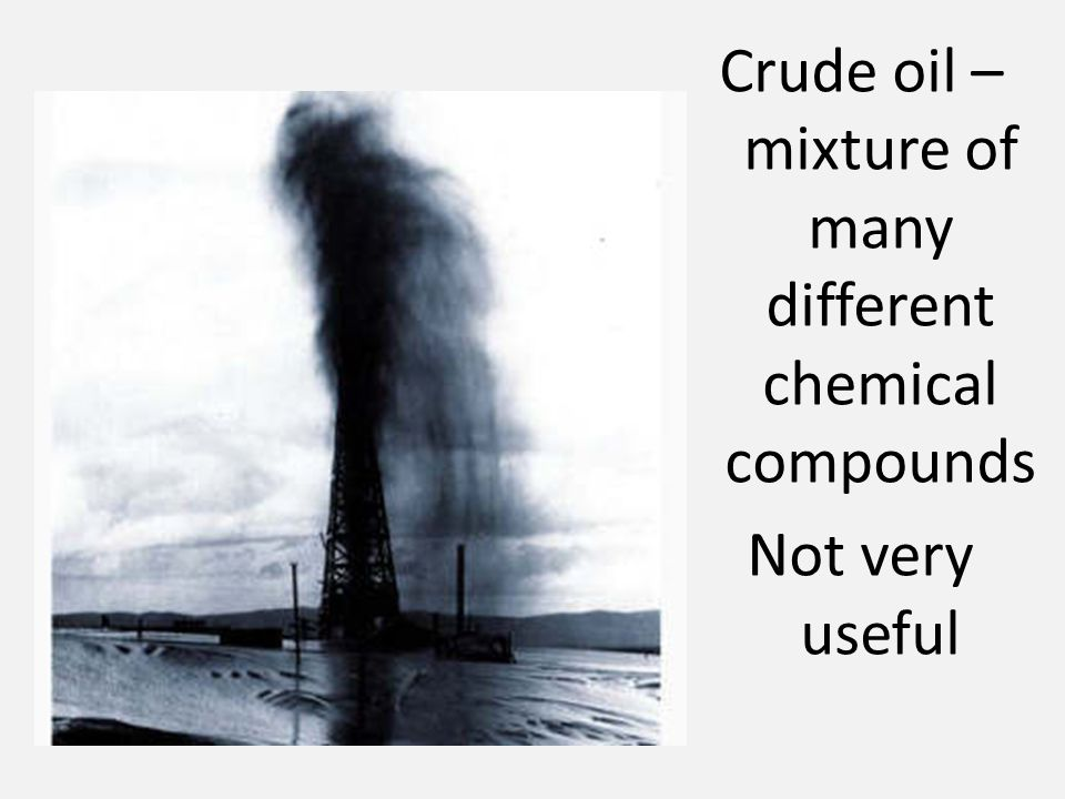 Crude oil – mixture of many different chemical compounds Not very useful