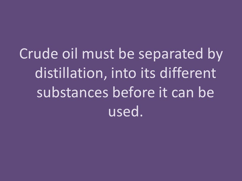 Crude oil must be separated by distillation, into its different substances before it can be used.