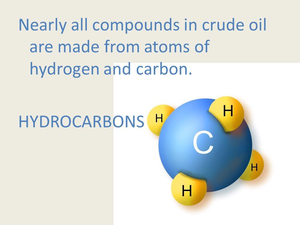 Nearly all compounds in crude oil are made from atoms of hydrogen and carbon. HYDROCARBONS
