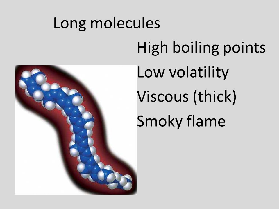 Long molecules High boiling points Low volatility Viscous (thick) Smoky flame