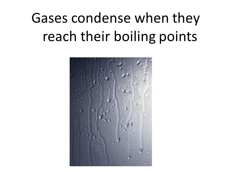 Gases condense when they reach their boiling points