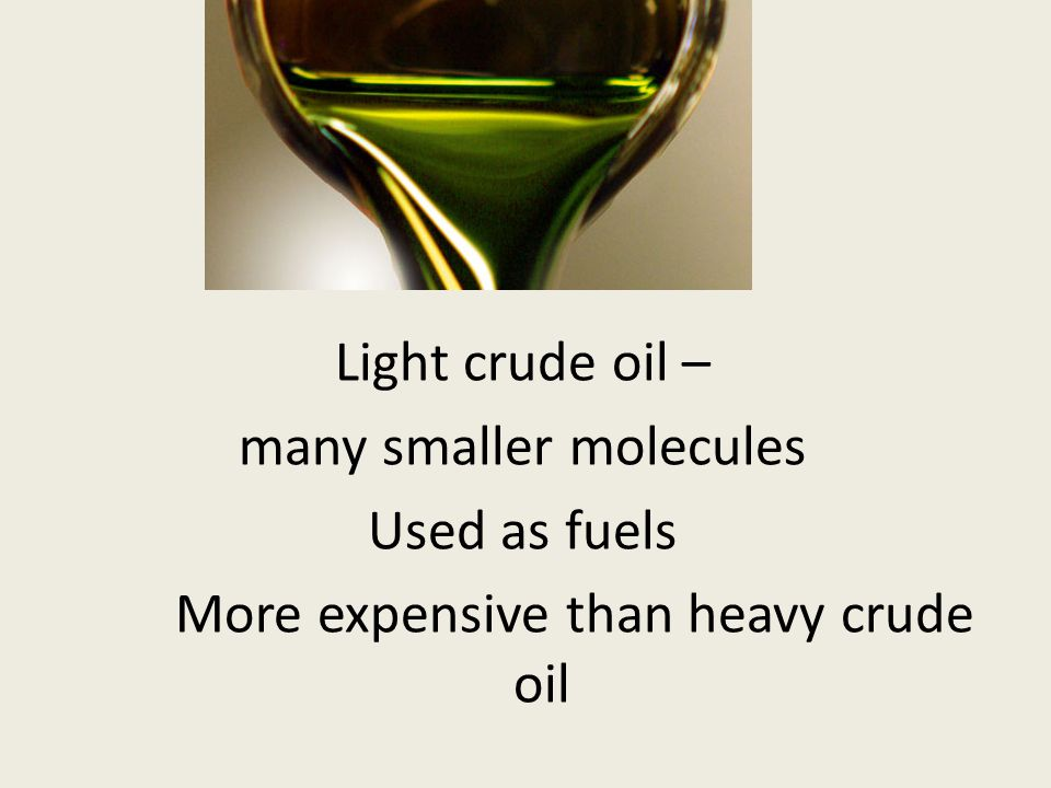 Light crude oil – many smaller molecules Used as fuels More expensive than heavy crude oil