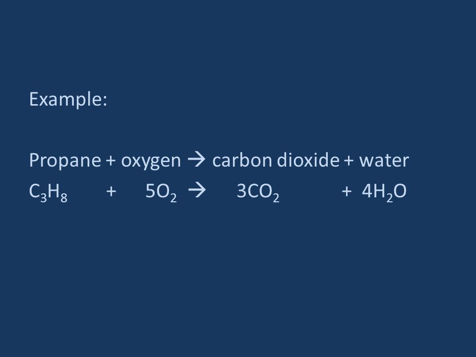 Example: Propane + oxygen  carbon dioxide + water C3H8 + 5O2  3CO2 + 4H2O