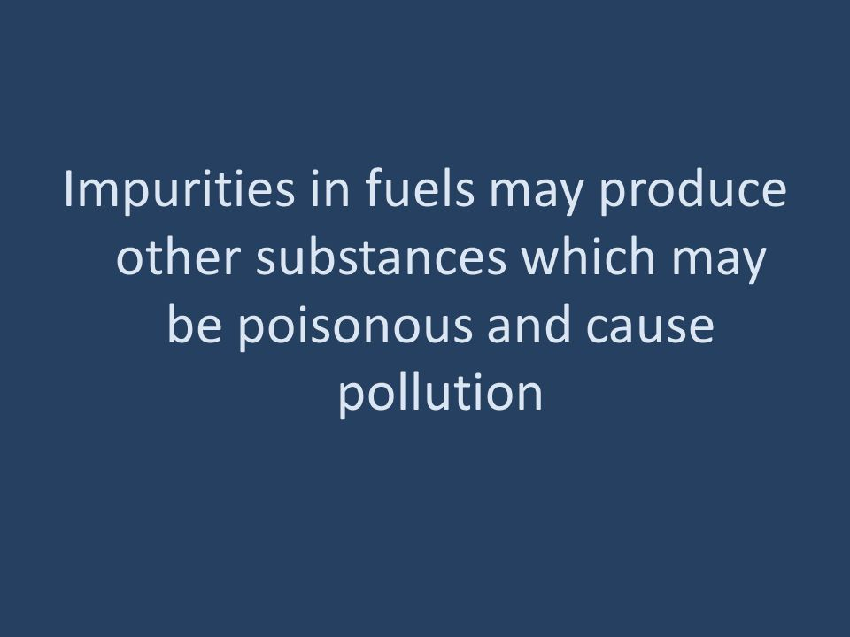Impurities in fuels may produce other substances which may be poisonous and cause pollution