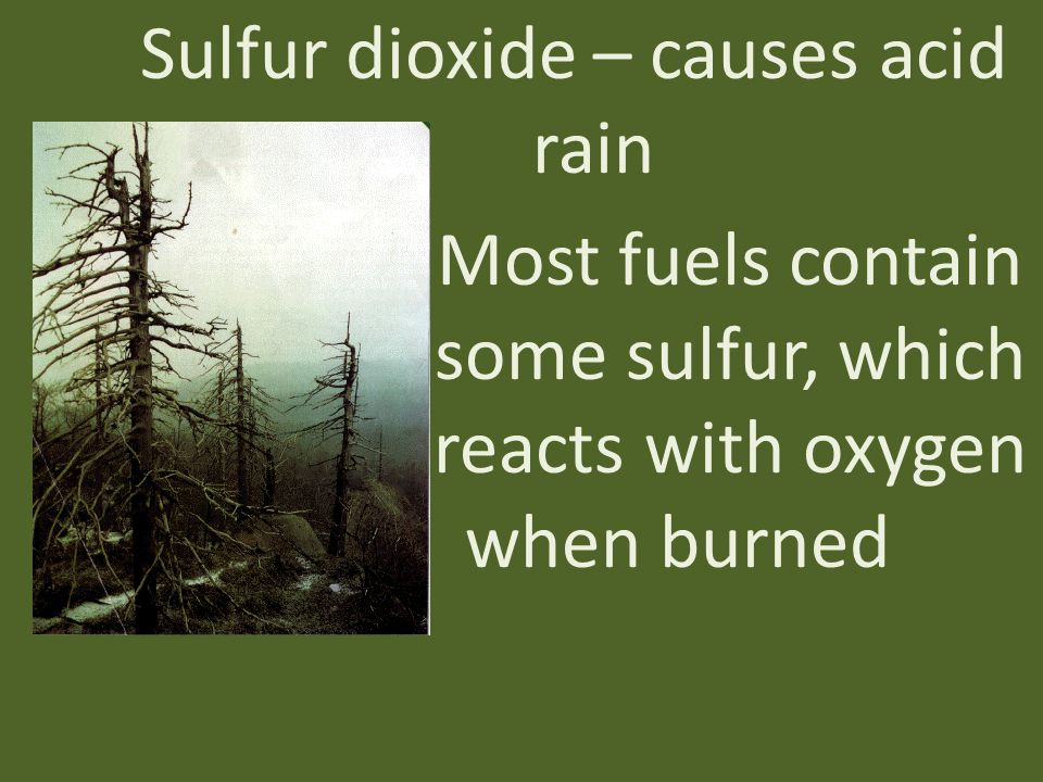Sulfur dioxide – causes acid rain Most fuels contain some sulfur, which reacts with oxygen when burned