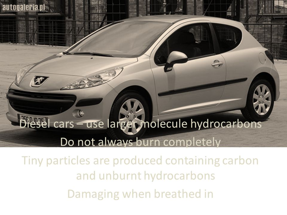 Diesel cars – use larger molecule hydrocarbons Do not always burn completely Tiny particles are produced containing carbon and unburnt hydrocarbons Damaging when breathed in
