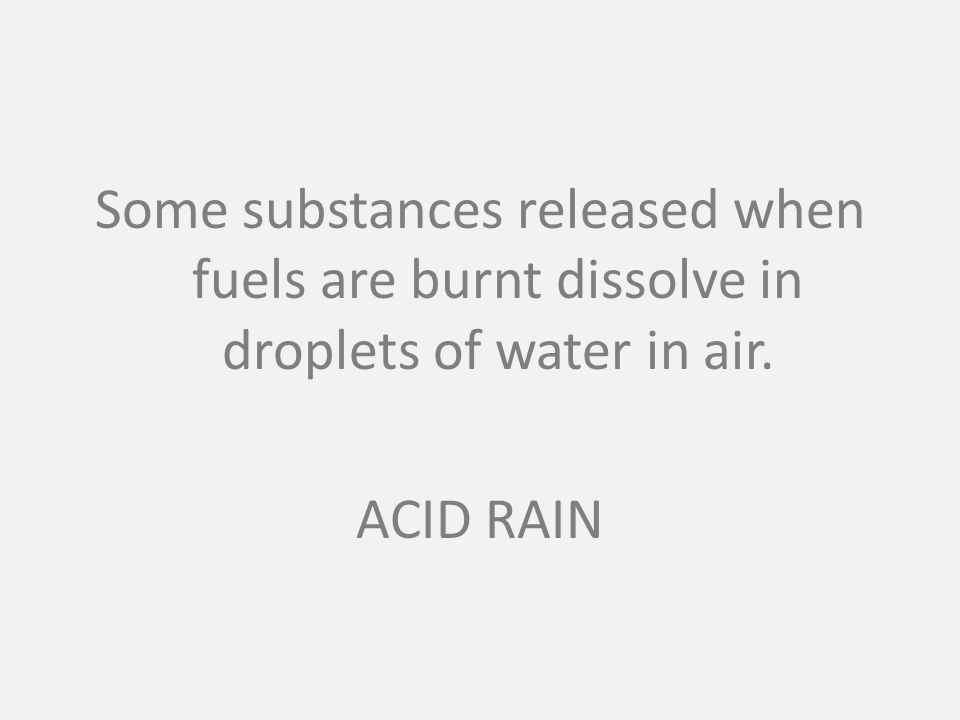 Some substances released when fuels are burnt dissolve in droplets of water in air. ACID RAIN