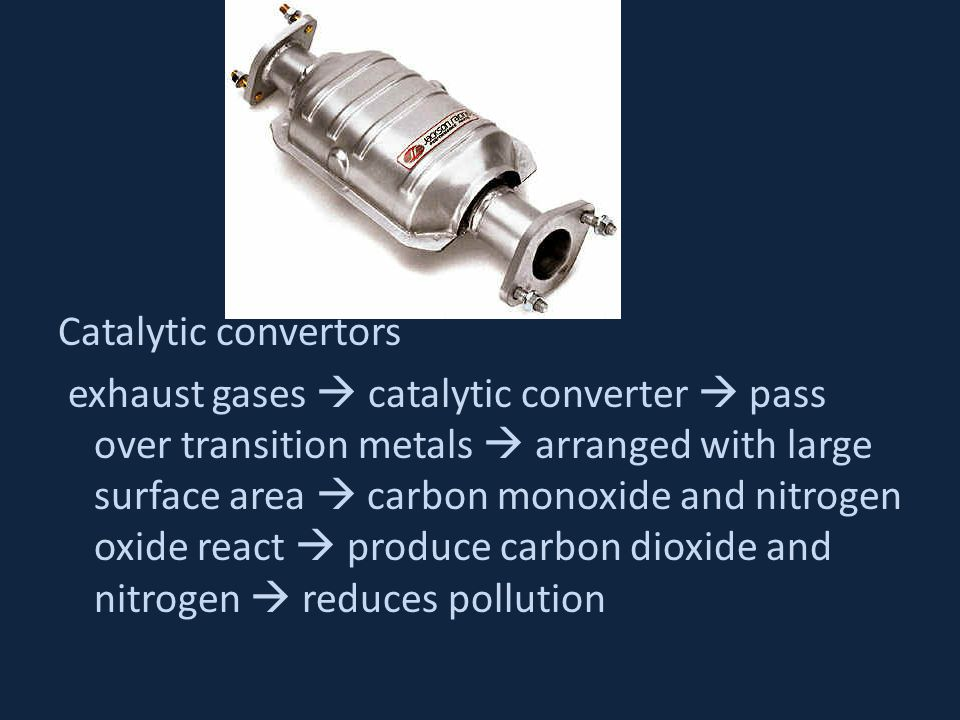 Catalytic convertors exhaust gases  catalytic converter  pass over transition metals  arranged with large surface area  carbon monoxide and nitrogen oxide react  produce carbon dioxide and nitrogen  reduces pollution