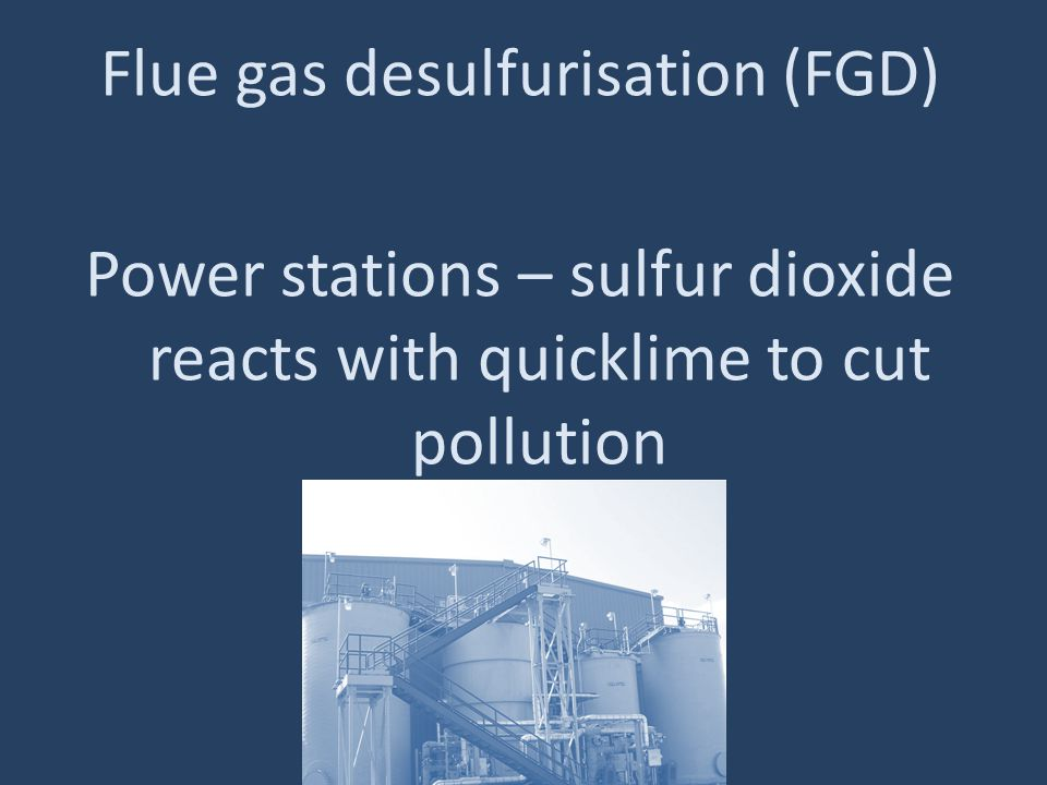 Flue gas desulfurisation (FGD) Power stations – sulfur dioxide reacts with quicklime to cut pollution