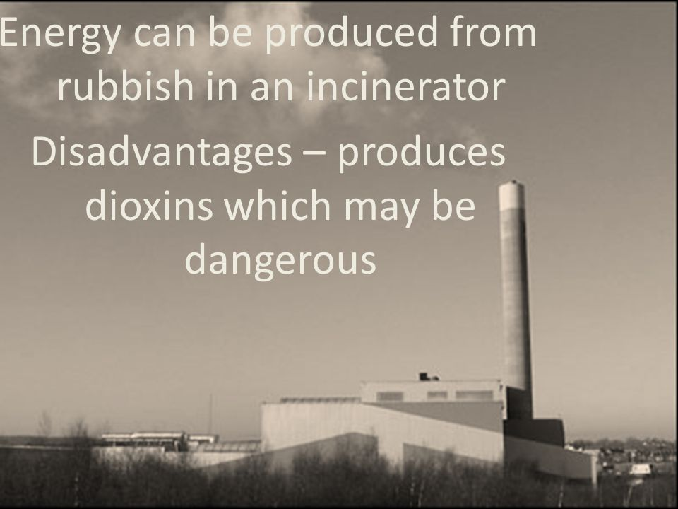 Energy can be produced from rubbish in an incinerator Disadvantages – produces dioxins which may be dangerous