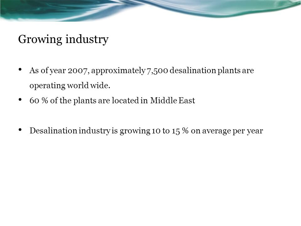 Growing industry As of year 2007, approximately 7,500 desalination plants are operating world wide.