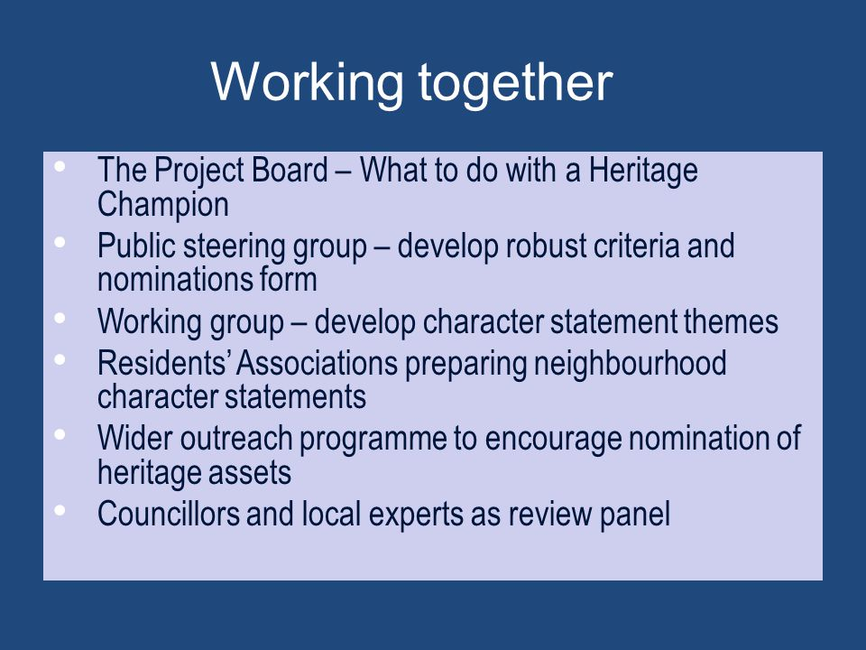 Working together The Project Board – What to do with a Heritage Champion. Public steering group – develop robust criteria and nominations form.