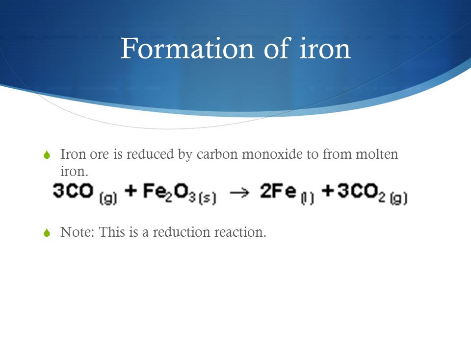 Formation of iron Iron ore is reduced by carbon monoxide to from molten iron.