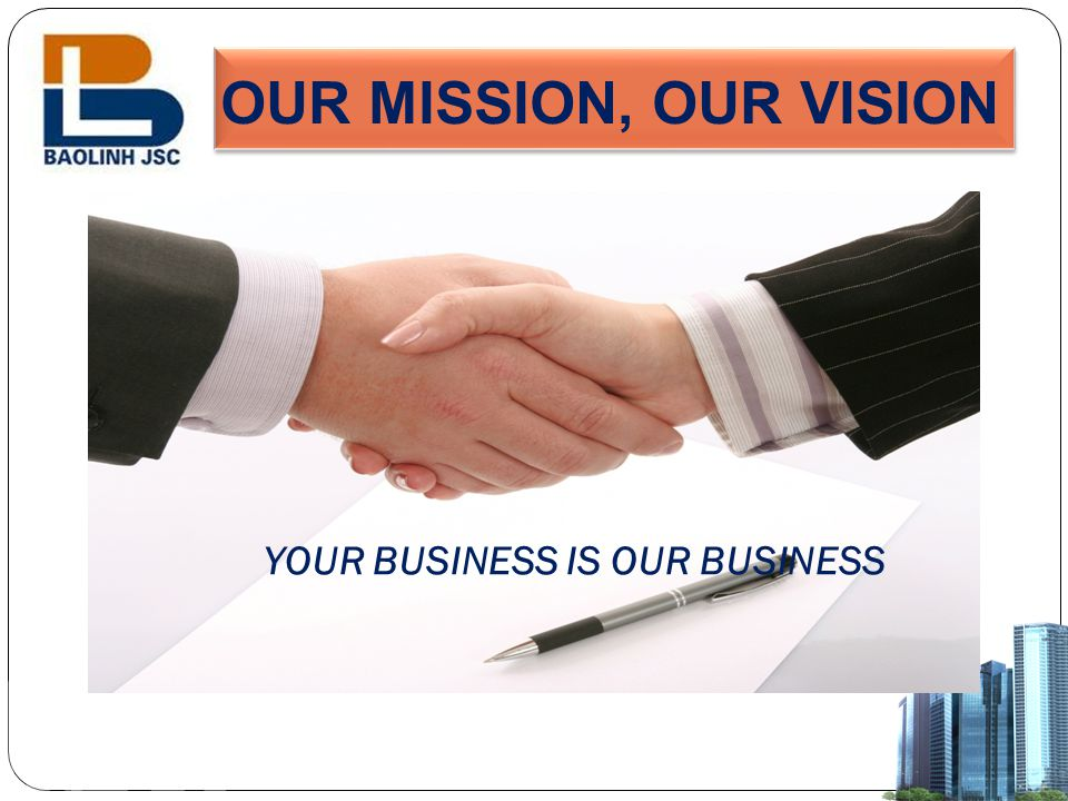 OUR MISSION, OUR VISION YOUR BUSINESS IS OUR BUSINESS