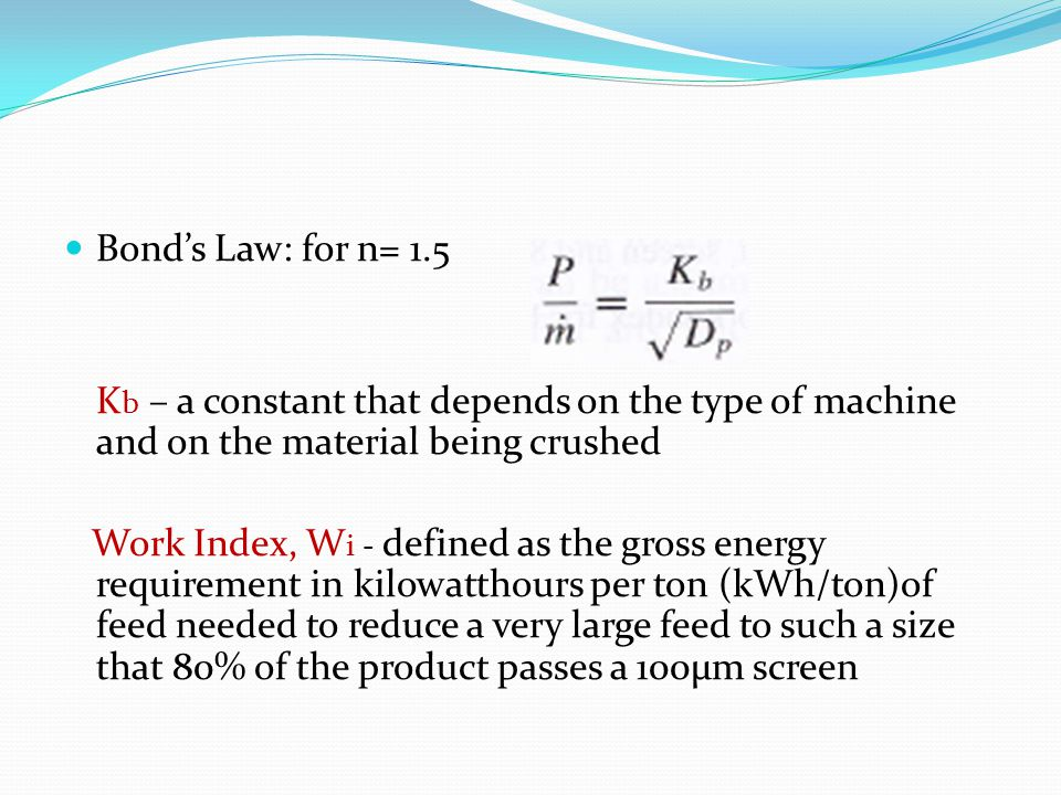 Bond's Law: for n= 1.5 Kb – a constant that depends on the type of machine and on the material being crushed.