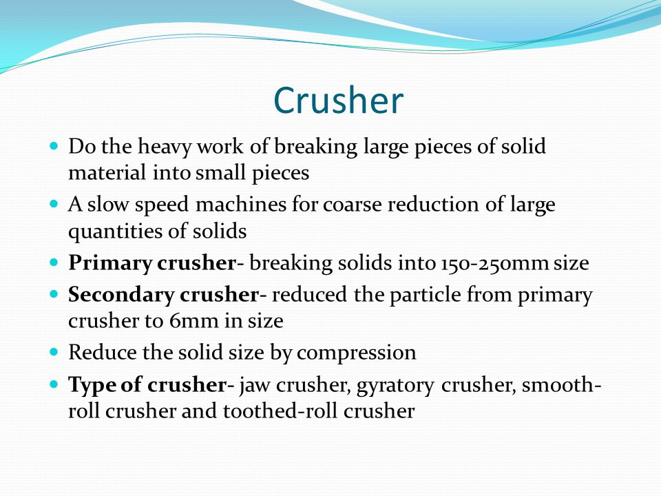 Crusher Do the heavy work of breaking large pieces of solid material into small pieces.