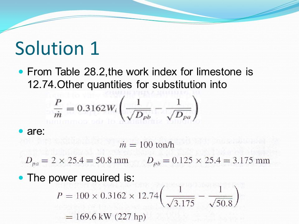 Solution 1 From Table 28.2,the work index for limestone is 12.74.Other quantities for substitution into.