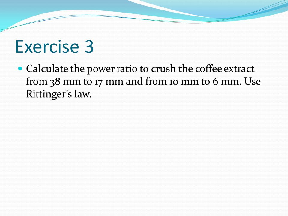 Exercise 3 Calculate the power ratio to crush the coffee extract from 38 mm to 17 mm and from 10 mm to 6 mm.