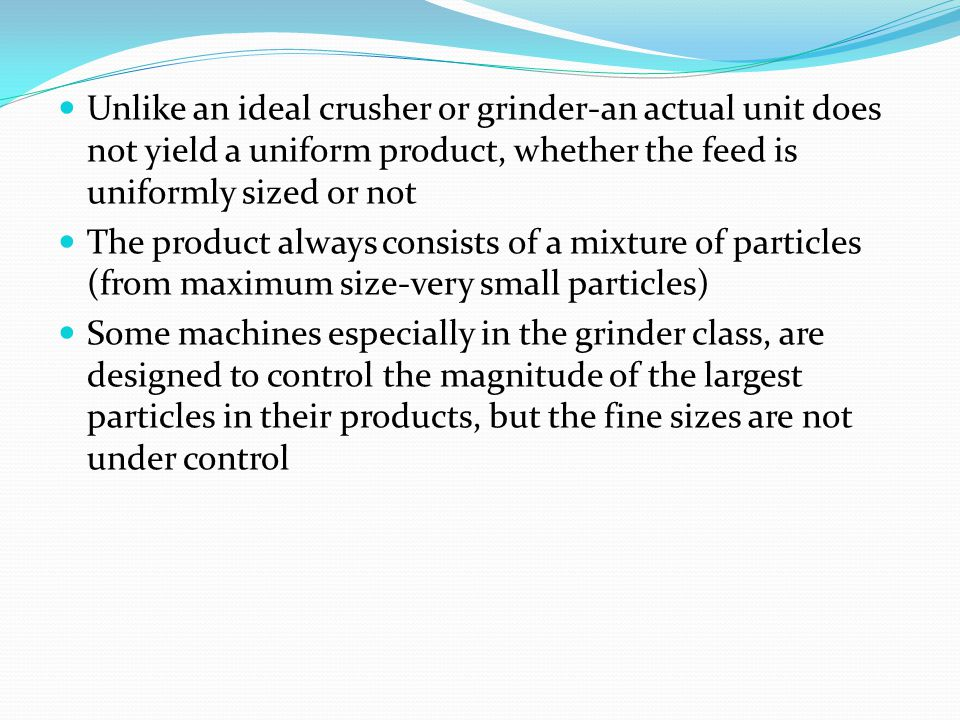 Unlike an ideal crusher or grinder-an actual unit does not yield a uniform product, whether the feed is uniformly sized or not