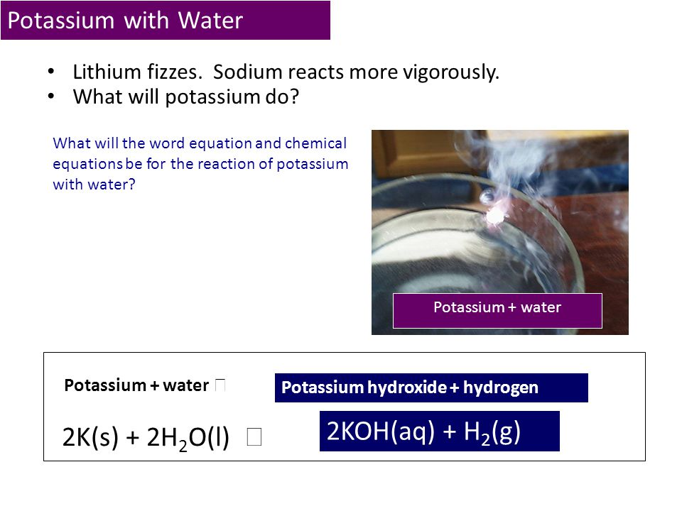 2KOH(aq) + H2(g) 2K(s) + 2H2O(l)  Potassium with Water