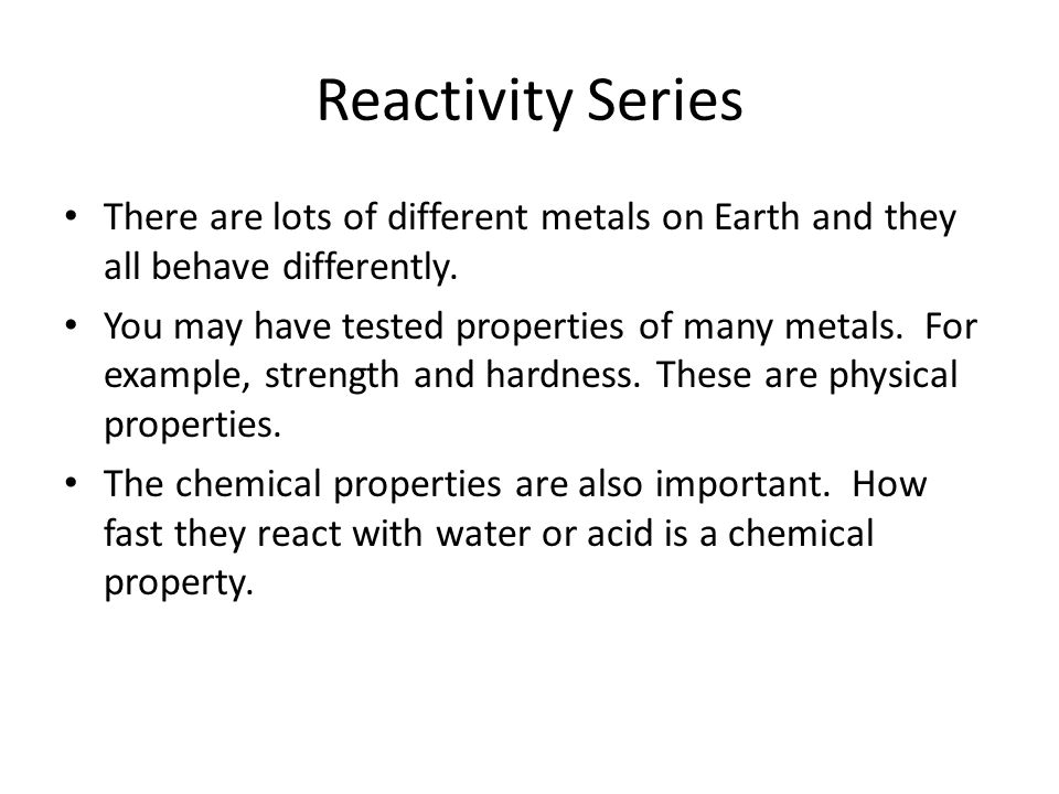 Reactivity Series There are lots of different metals on Earth and they all behave differently.