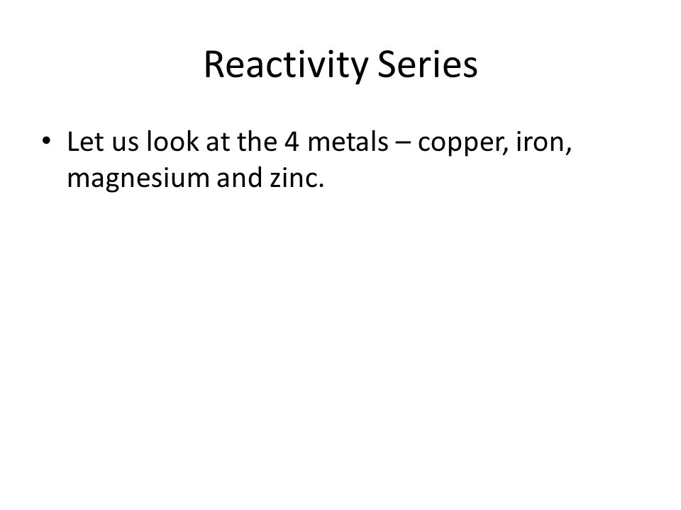 Reactivity Series Let us look at the 4 metals – copper, iron, magnesium and zinc.