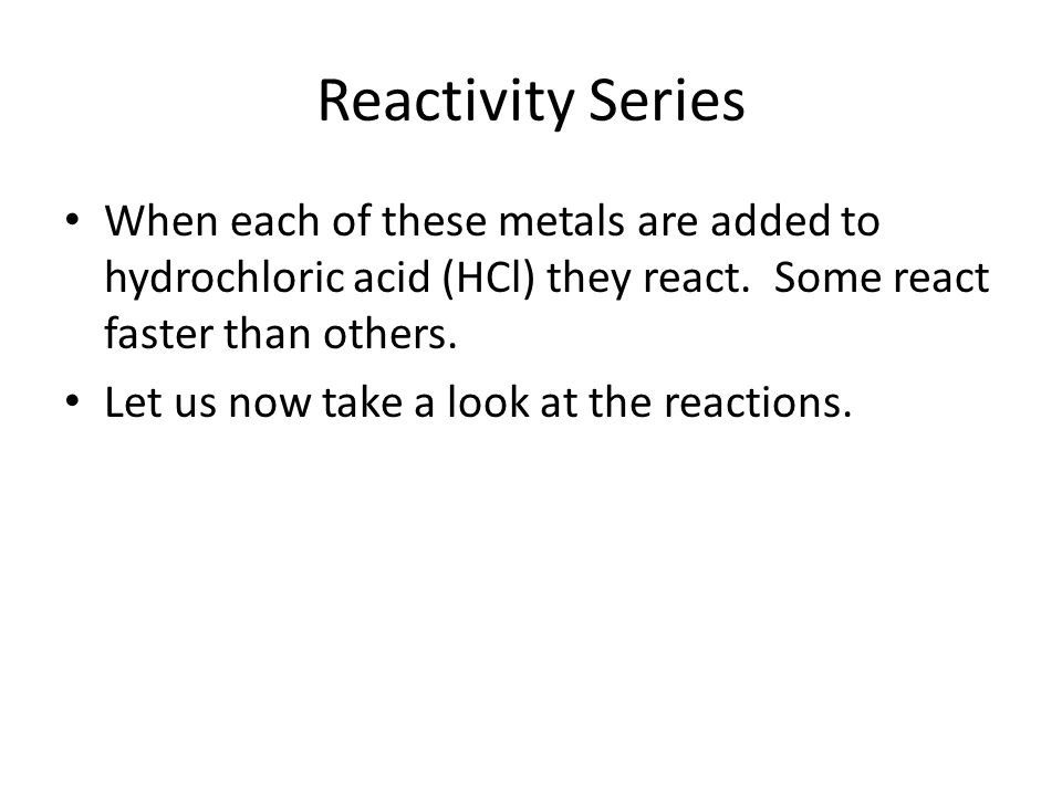 Reactivity Series When each of these metals are added to hydrochloric acid (HCl) they react. Some react faster than others.