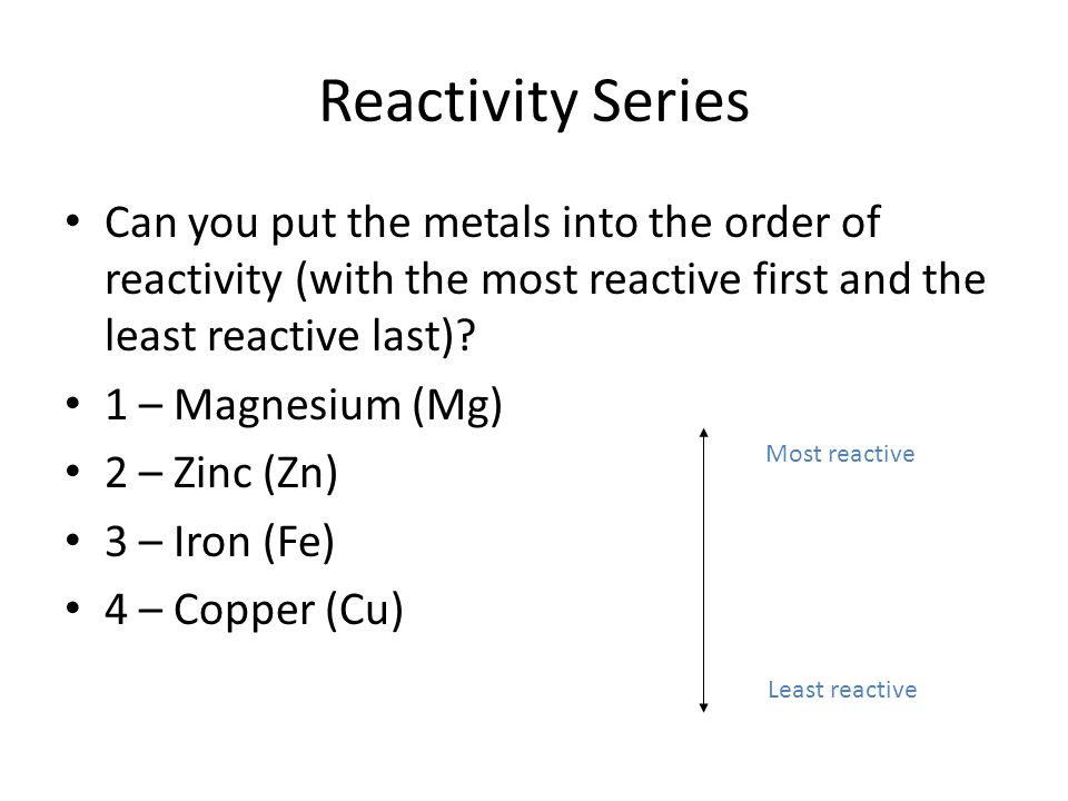 Reactivity Series Can you put the metals into the order of reactivity (with the most reactive first and the least reactive last)