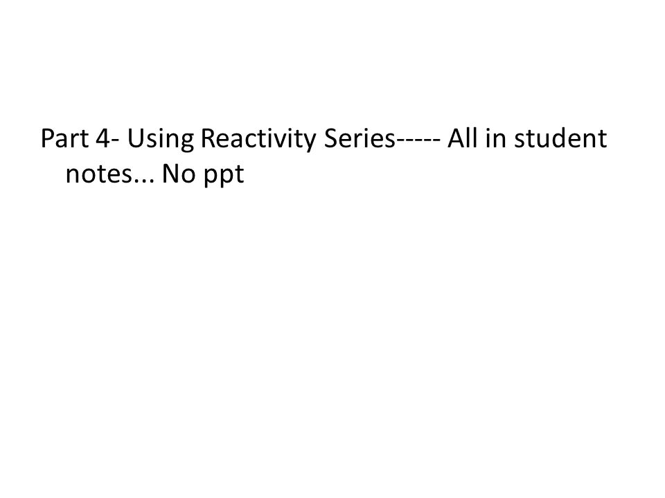 Part 4- Using Reactivity Series----- All in student notes... No ppt