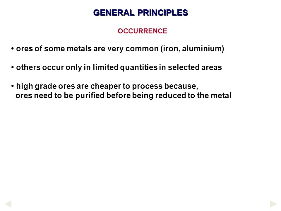 GENERAL PRINCIPLES OCCURRENCE. • ores of some metals are very common (iron, aluminium) • others occur only in limited quantities in selected areas.