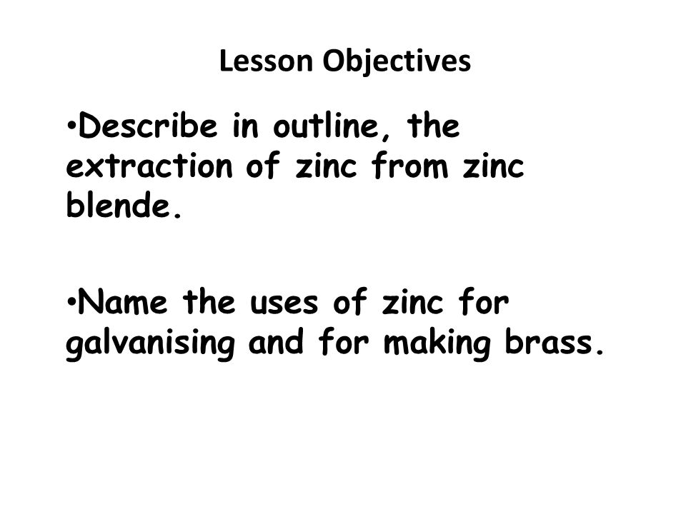 Lesson Objectives Describe in outline, the extraction of zinc from zinc blende.