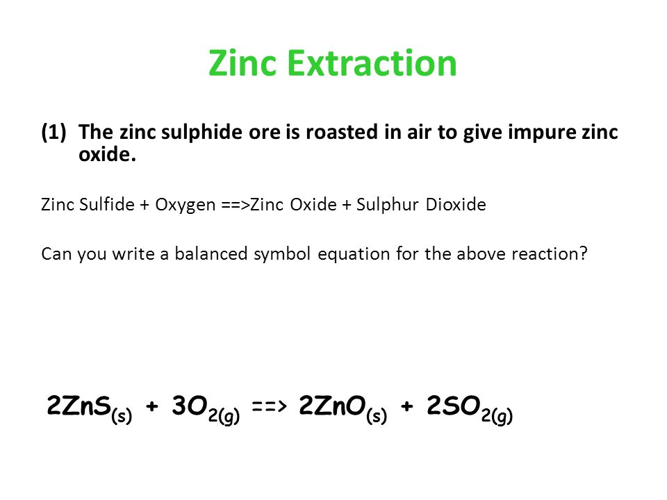 Zinc Extraction 2ZnS(s) + 3O2(g) ==> 2ZnO(s) + 2SO2(g)
